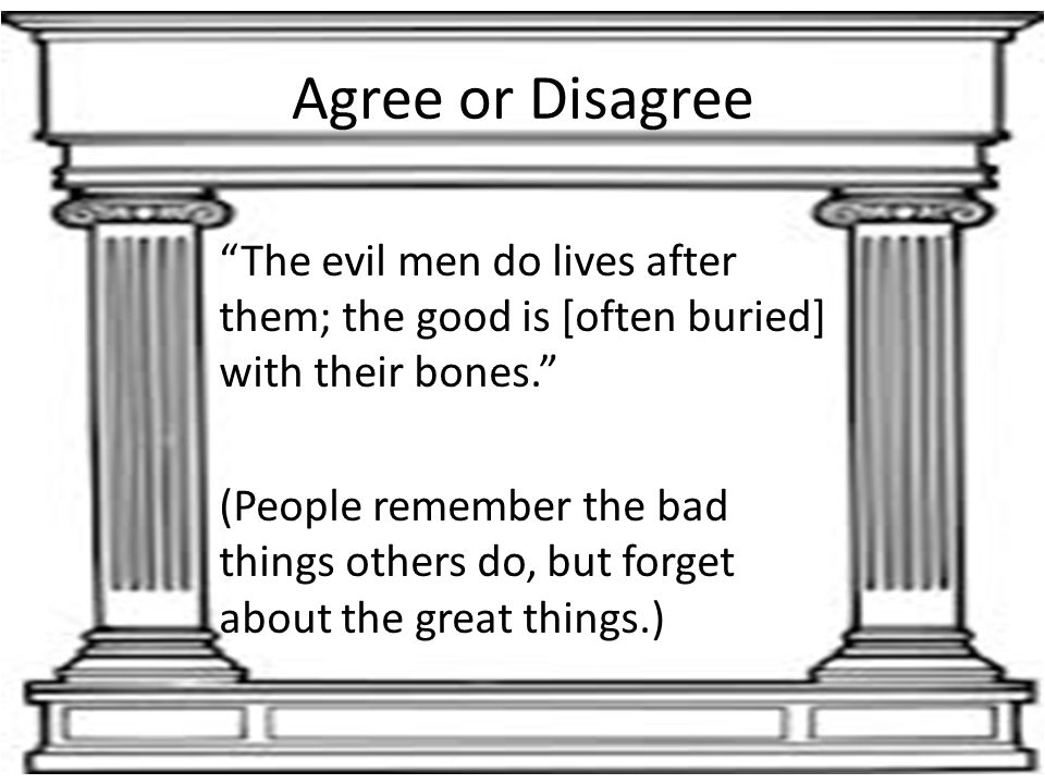 Agree or Disagree The evil men do lives after them; the good is [often buried] with their bones.